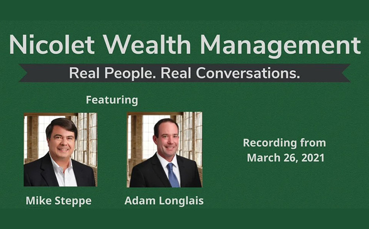 Nicolet Wealth Management. Real People. Real Conversations. Featuring Mike Steppe and Adam Longlas. Recording from March 26, 2021